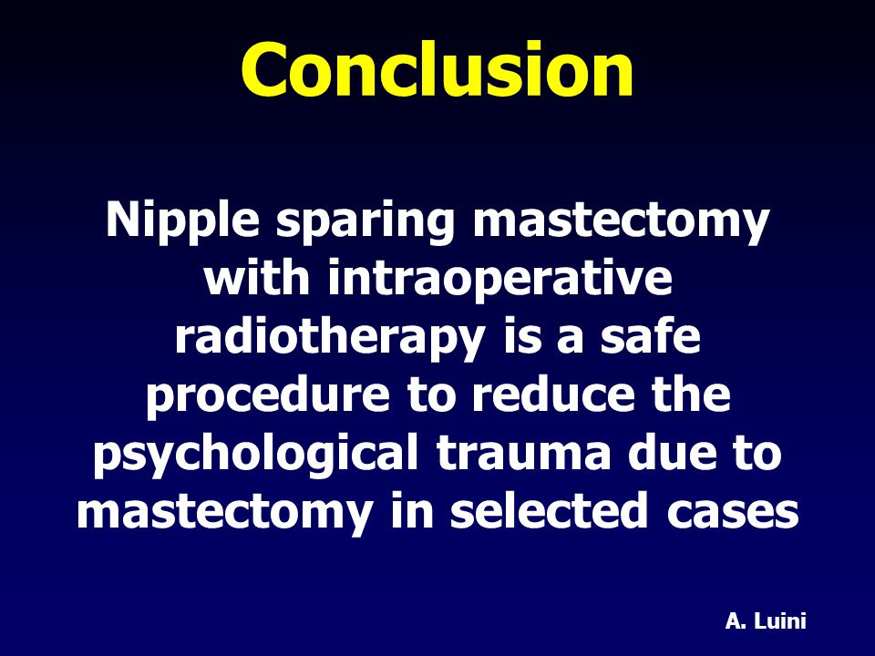 Nipple sparing mastectomy with intraoperative radiotherapy is a safe procedure to reduce the psychological trauma due to mastectomy in selected cases Conclusion A.
