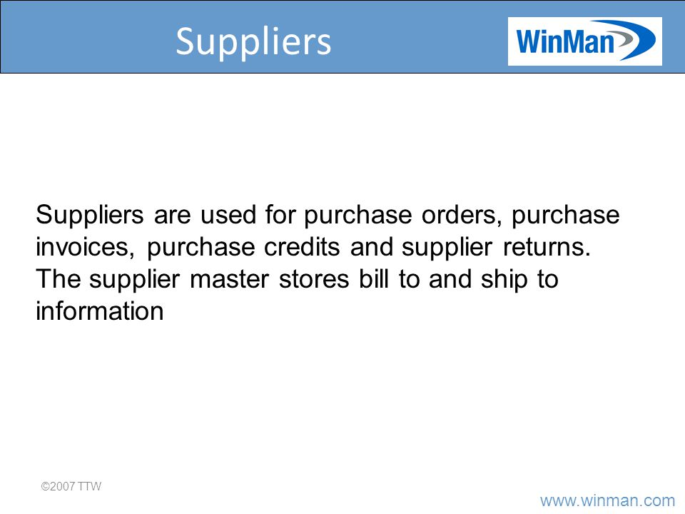 Suppliers ©2007 TTW Suppliers are used for purchase orders, purchase invoices, purchase credits and supplier returns.