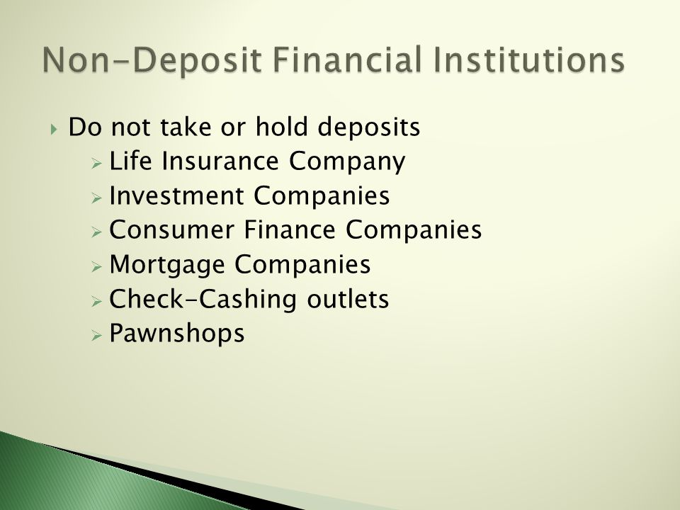  Do not take or hold deposits  Life Insurance Company  Investment Companies  Consumer Finance Companies  Mortgage Companies  Check-Cashing outlets  Pawnshops