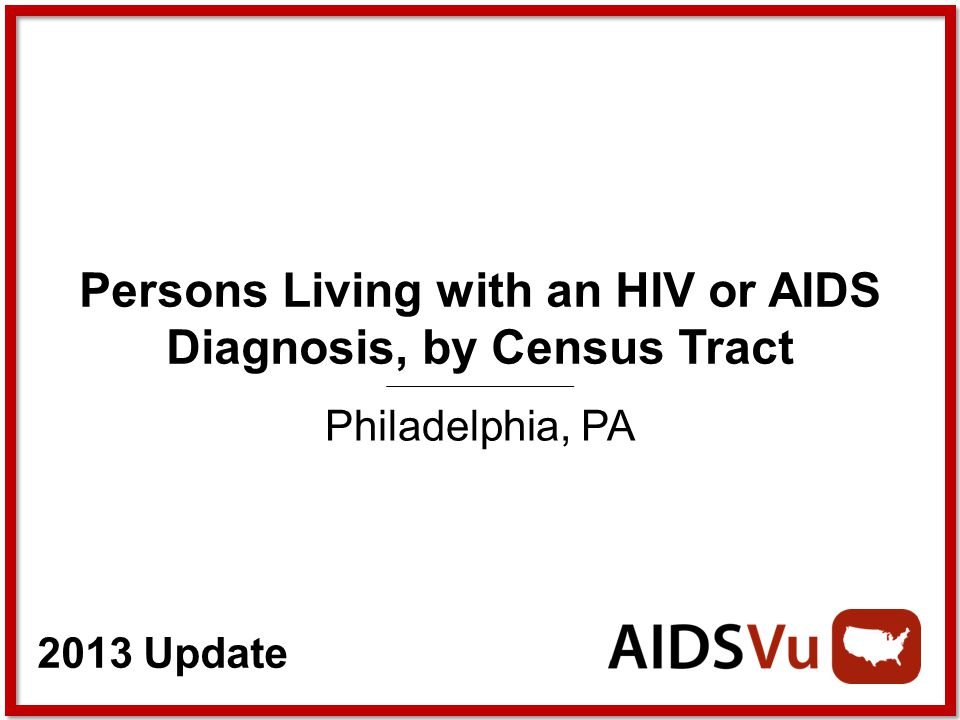 2013 Update Persons Living with an HIV or AIDS Diagnosis, by Census Tract Philadelphia, PA