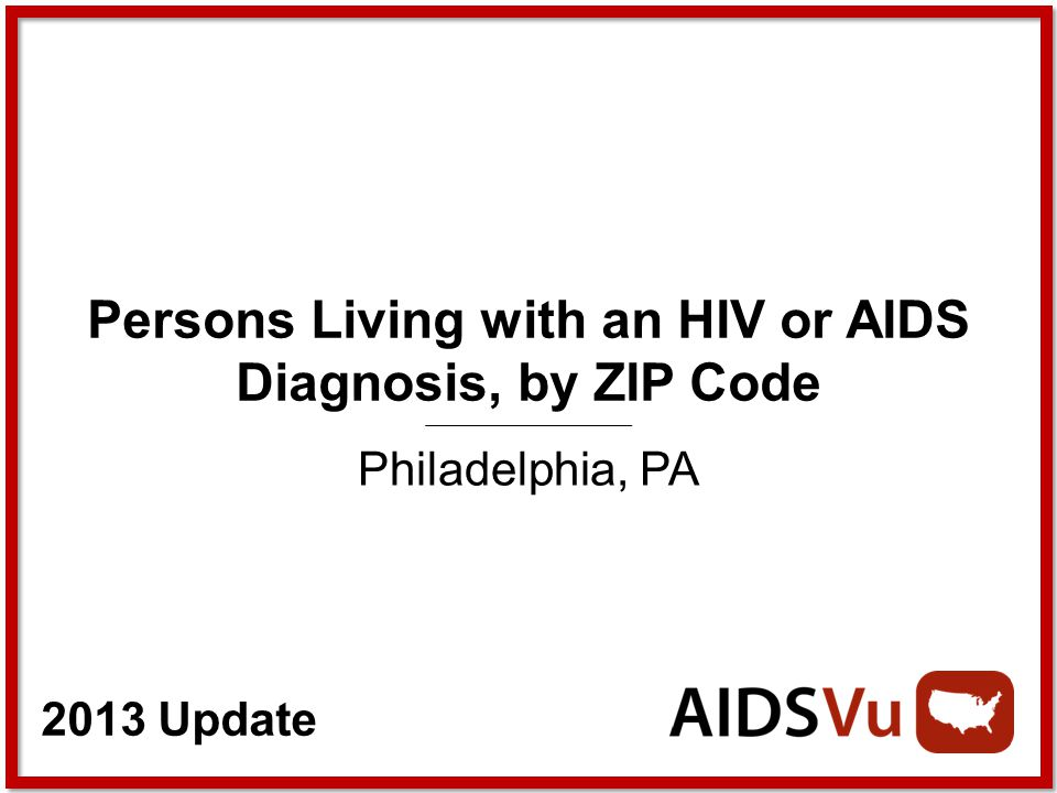2013 Update Persons Living with an HIV or AIDS Diagnosis, by ZIP Code Philadelphia, PA