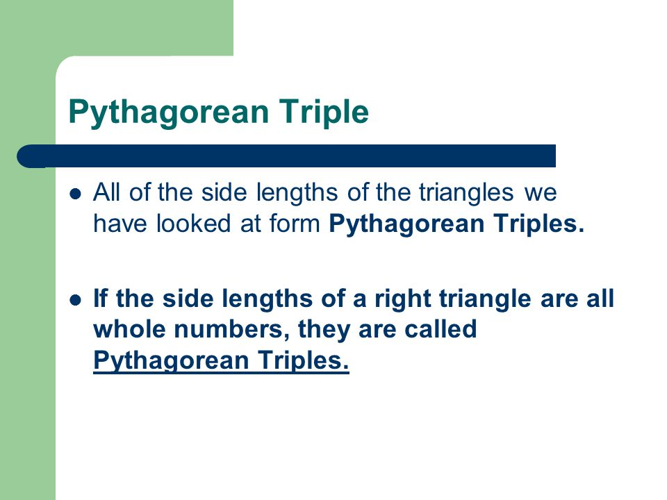 Pythagorean Triple All of the side lengths of the triangles we have looked at form Pythagorean Triples.