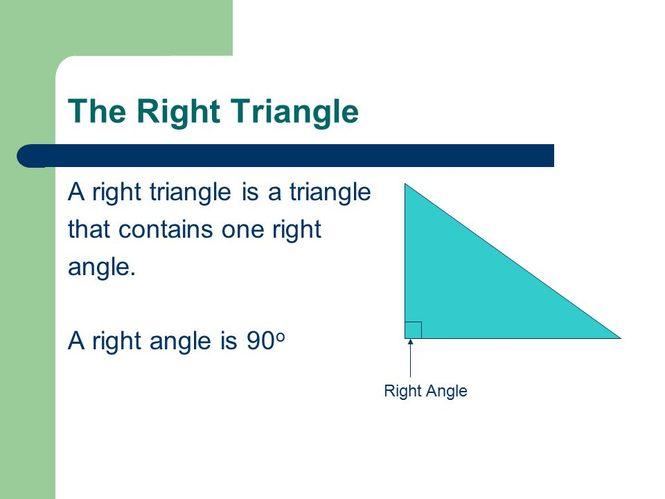 The Right Triangle A right triangle is a triangle that contains one right angle.