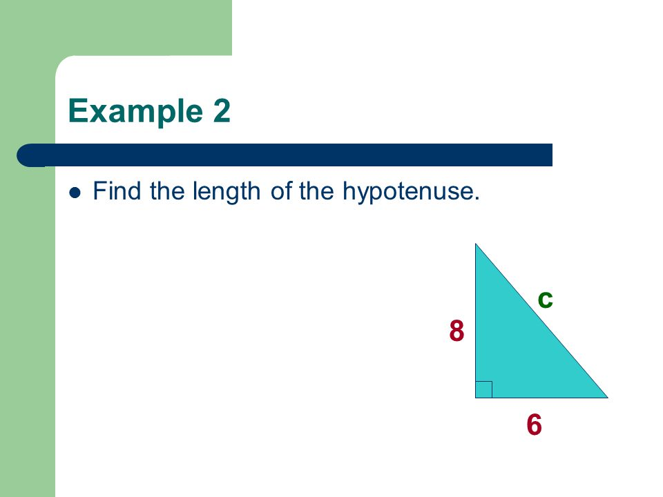 Example 2 Find the length of the hypotenuse. 6 8 c