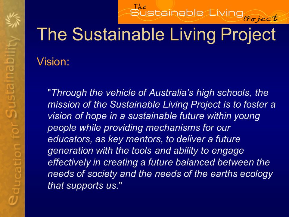 The Sustainable Living Project Vision: Through the vehicle of Australia's high schools, the mission of the Sustainable Living Project is to foster a vision of hope in a sustainable future within young people while providing mechanisms for our educators, as key mentors, to deliver a future generation with the tools and ability to engage effectively in creating a future balanced between the needs of society and the needs of the earths ecology that supports us.
