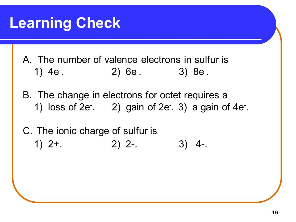 16 A. The number of valence electrons in sulfur is 1) 4e -.