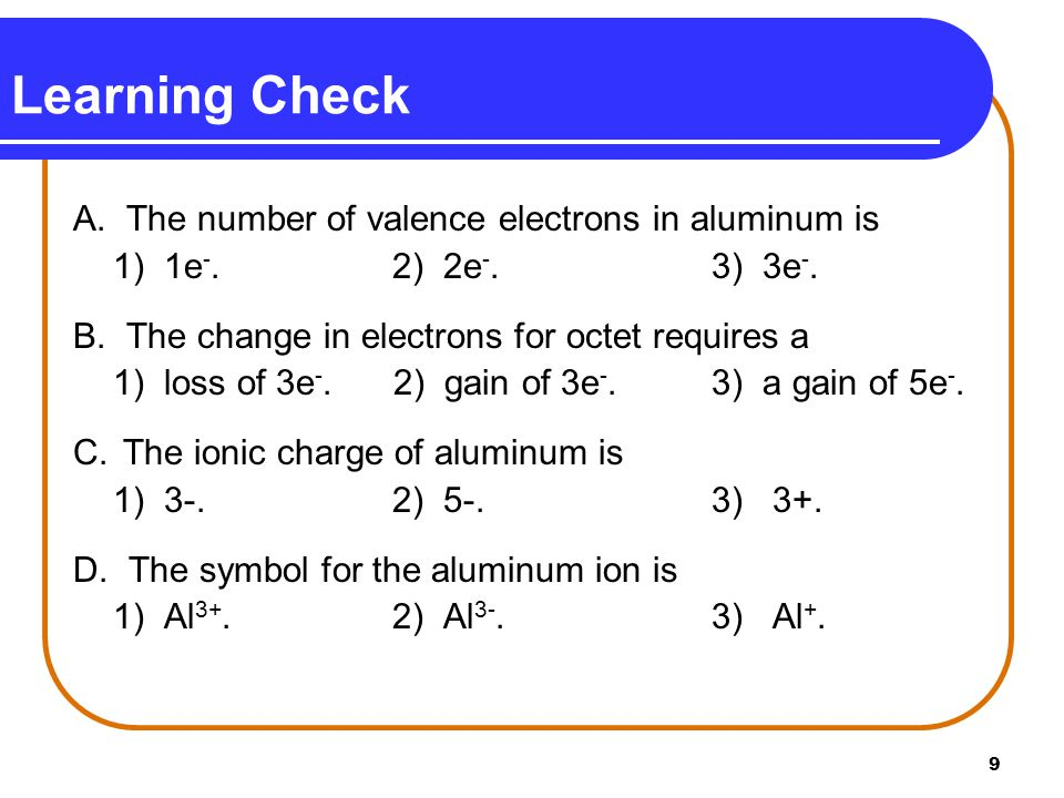 9 Learning Check A. The number of valence electrons in aluminum is 1) 1e -.