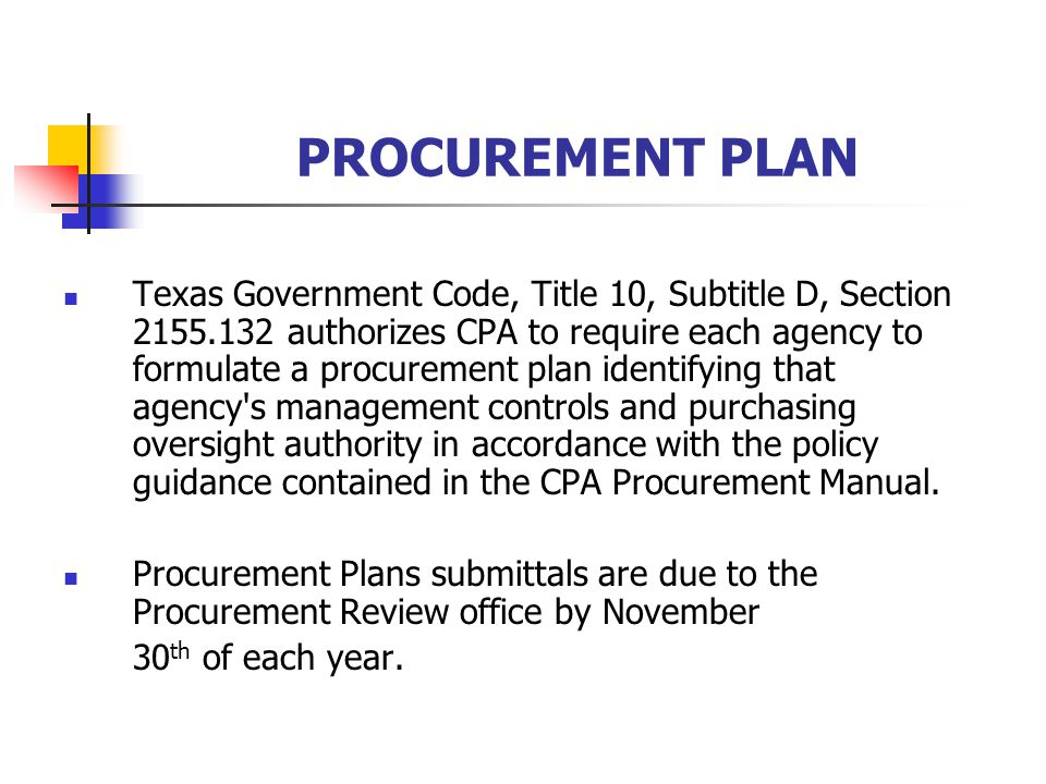 PROCUREMENT PLAN Texas Government Code, Title 10, Subtitle D, Section authorizes CPA to require each agency to formulate a procurement plan identifying that agency s management controls and purchasing oversight authority in accordance with the policy guidance contained in the CPA Procurement Manual.