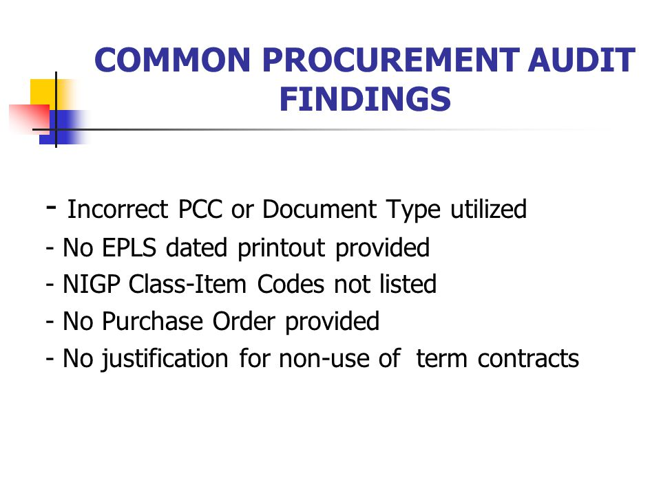 COMMON PROCUREMENT AUDIT FINDINGS - Incorrect PCC or Document Type utilized - No EPLS dated printout provided - NIGP Class-Item Codes not listed - No Purchase Order provided - No justification for non-use of term contracts