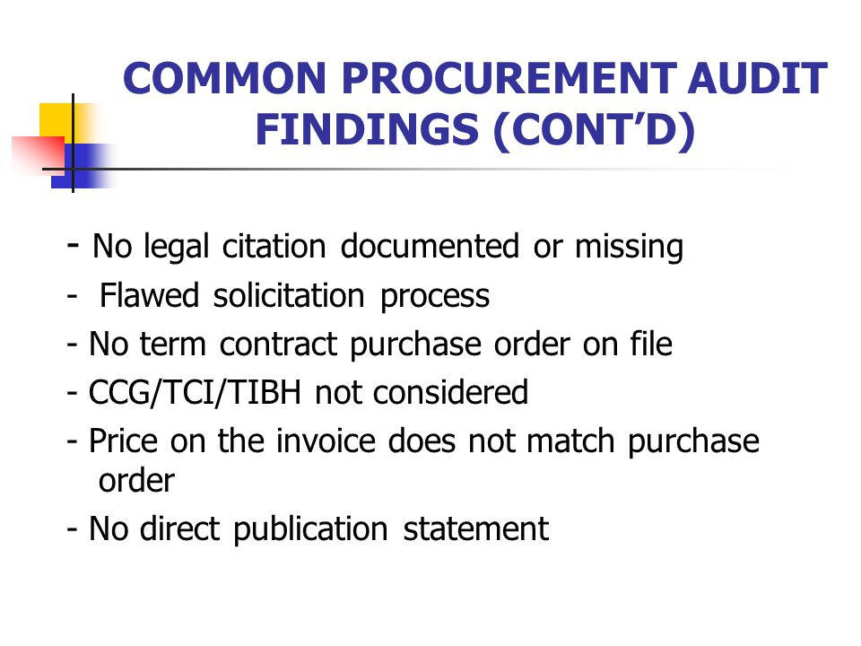 COMMON PROCUREMENT AUDIT FINDINGS (CONT'D) - No legal citation documented or missing - Flawed solicitation process - No term contract purchase order on file - CCG/TCI/TIBH not considered - Price on the invoice does not match purchase order - No direct publication statement
