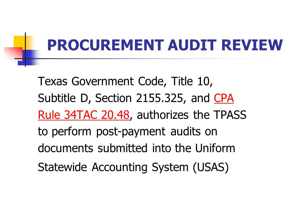 PROCUREMENT AUDIT REVIEW Texas Government Code, Title 10, Subtitle D, Section , and CPACPA Rule 34TAC 20.48Rule 34TAC 20.48, authorizes the TPASS to perform post-payment audits on documents submitted into the Uniform Statewide Accounting System (USAS)