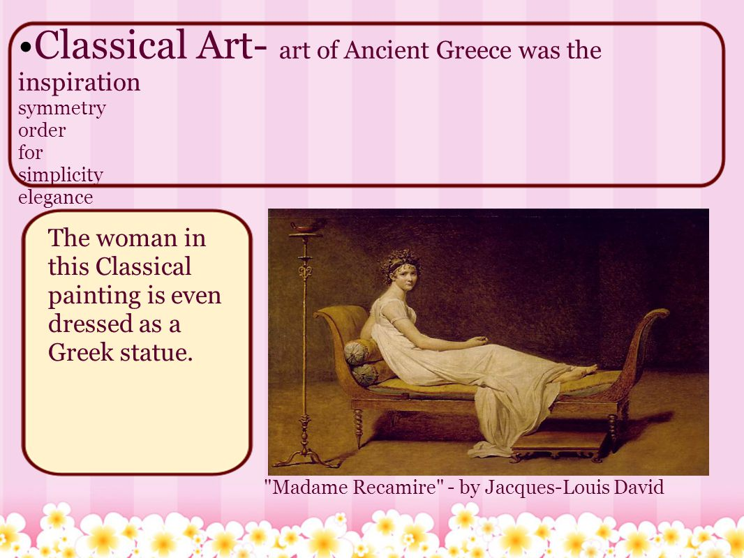 Classical Art- art of Ancient Greece was the inspiration symmetry order for simplicity elegance Madame Recamire - by Jacques-Louis David The woman in this Classical painting is even dressed as a Greek statue.