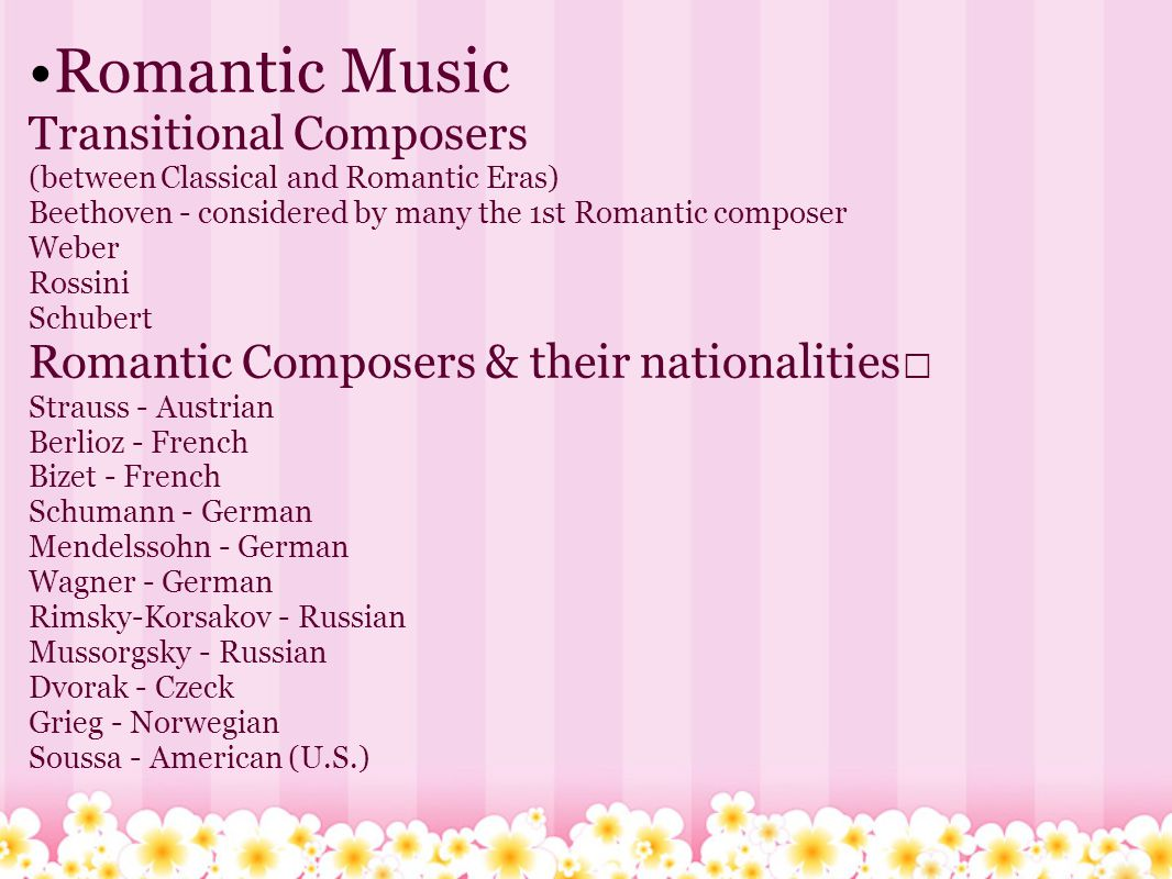 Romantic Music Transitional Composers (between Classical and Romantic Eras) Beethoven - considered by many the 1st Romantic composer Weber Rossini Schubert Romantic Composers & their nationalities Strauss - Austrian Berlioz - French Bizet - French Schumann - German Mendelssohn - German Wagner - German Rimsky-Korsakov - Russian Mussorgsky - Russian Dvorak - Czeck Grieg - Norwegian Soussa - American (U.S.)