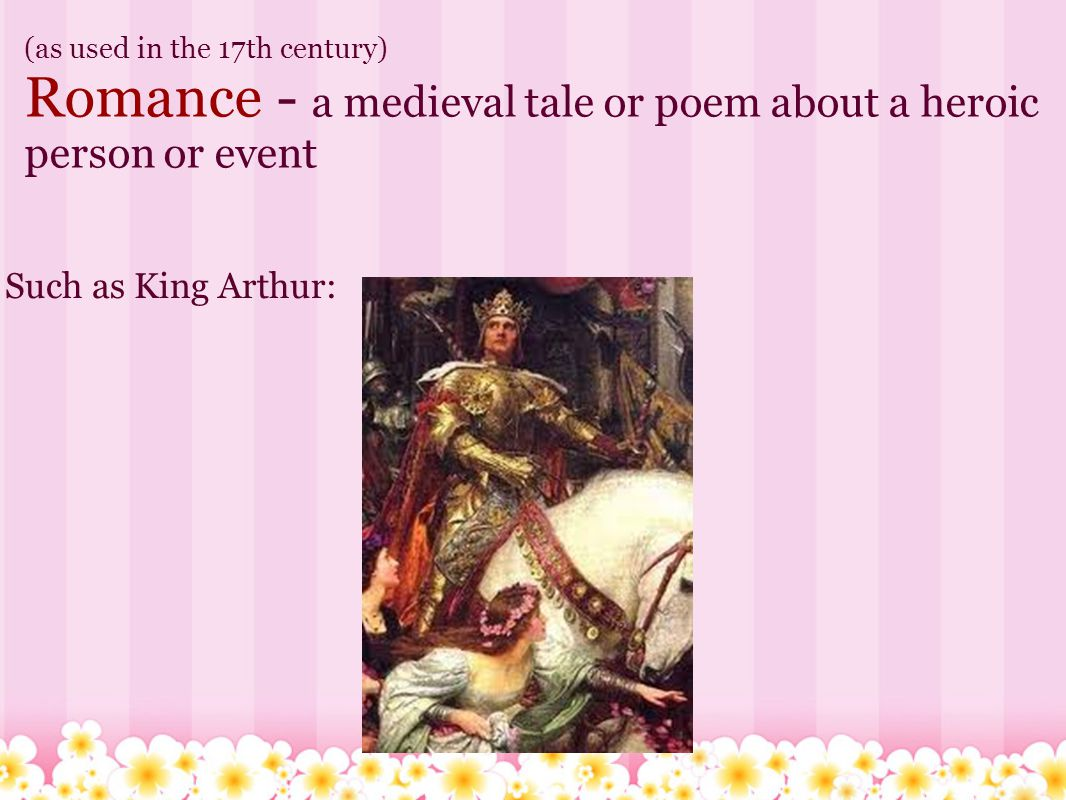 (as used in the 17th century) Romance - a medieval tale or poem about a heroic person or event Such as King Arthur: