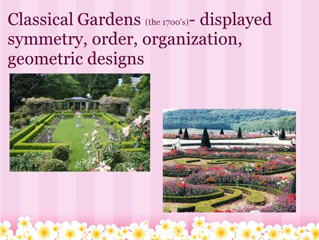 Classical Gardens (the 1700 s) - displayed symmetry, order, organization, geometric designs