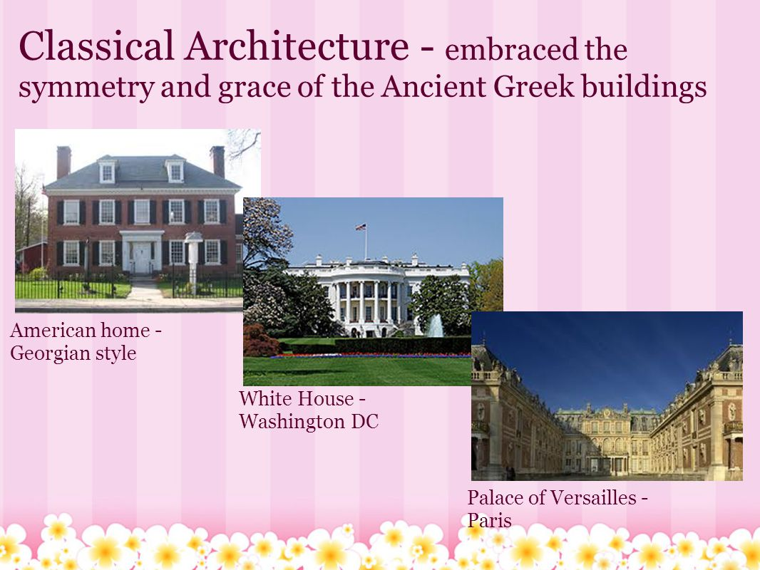 Classical Architecture - embraced the symmetry and grace of the Ancient Greek buildings American home - Georgian style White House - Washington DC Palace of Versailles - Paris