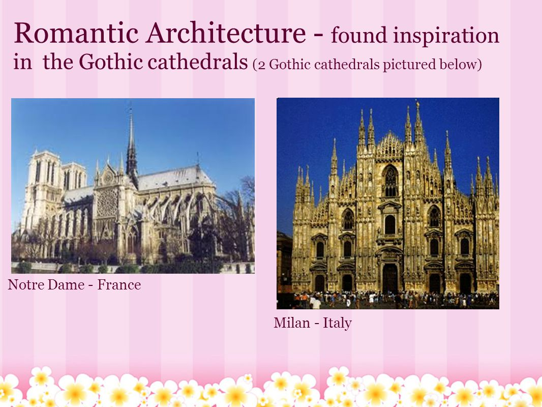 Romantic Architecture - found inspiration in the Gothic cathedrals (2 Gothic cathedrals pictured below) Notre Dame - France Milan - Italy