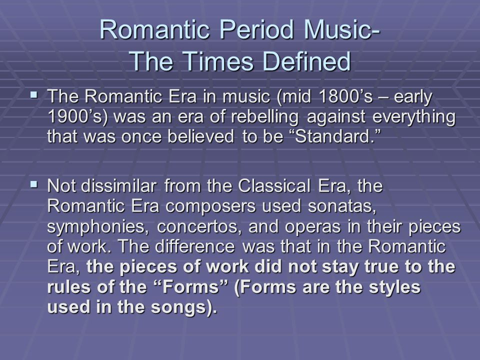 Romantic Period Music- The Times Defined  The Romantic Era in music (mid 1800's – early 1900's) was an era of rebelling against everything that was once believed to be Standard.  Not dissimilar from the Classical Era, the Romantic Era composers used sonatas, symphonies, concertos, and operas in their pieces of work.