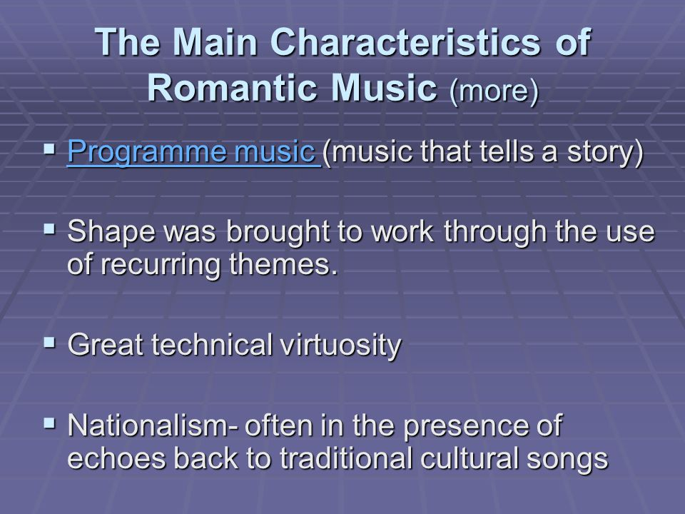 The Main Characteristics of Romantic Music (more)  Programme music (music that tells a story) Programme music Programme music  Shape was brought to work through the use of recurring themes.