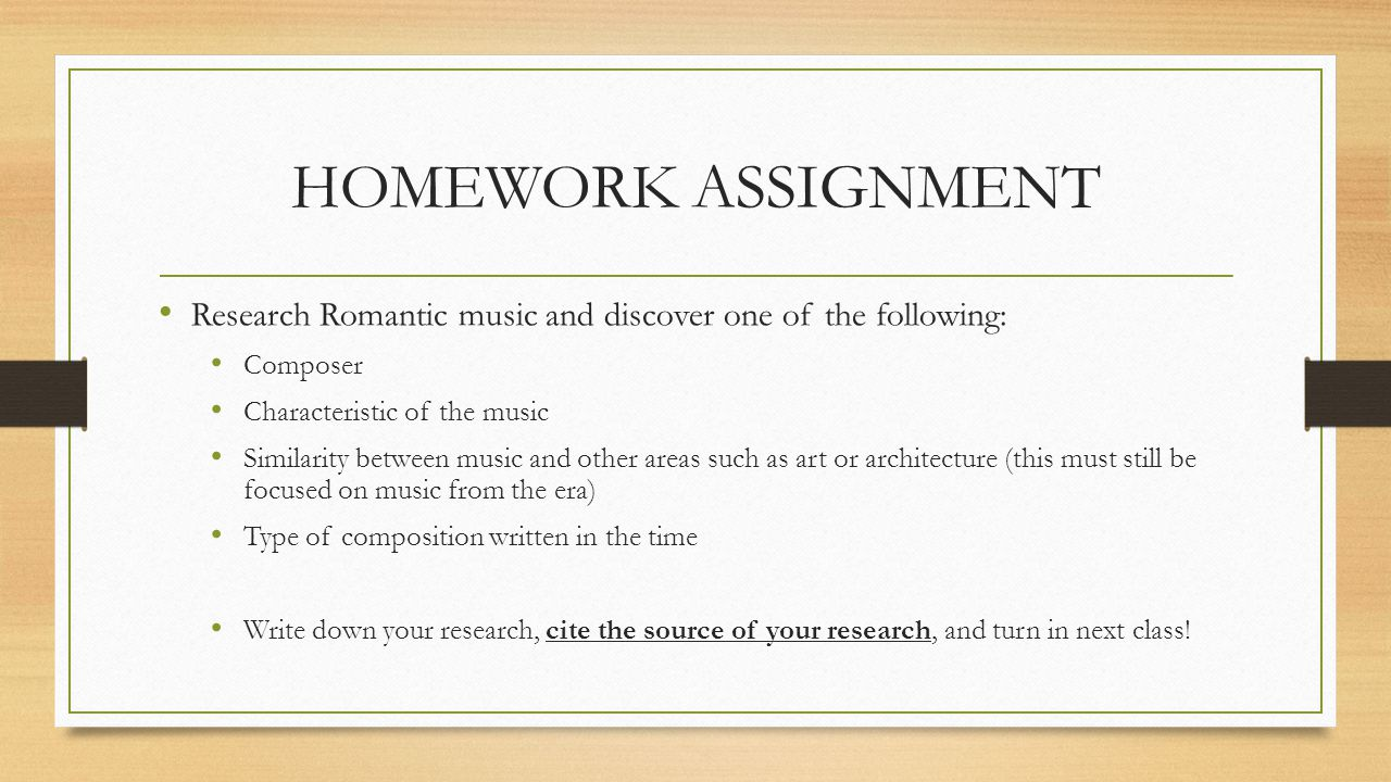 HOMEWORK ASSIGNMENT Research Romantic music and discover one of the following: Composer Characteristic of the music Similarity between music and other areas such as art or architecture (this must still be focused on music from the era) Type of composition written in the time Write down your research, cite the source of your research, and turn in next class!