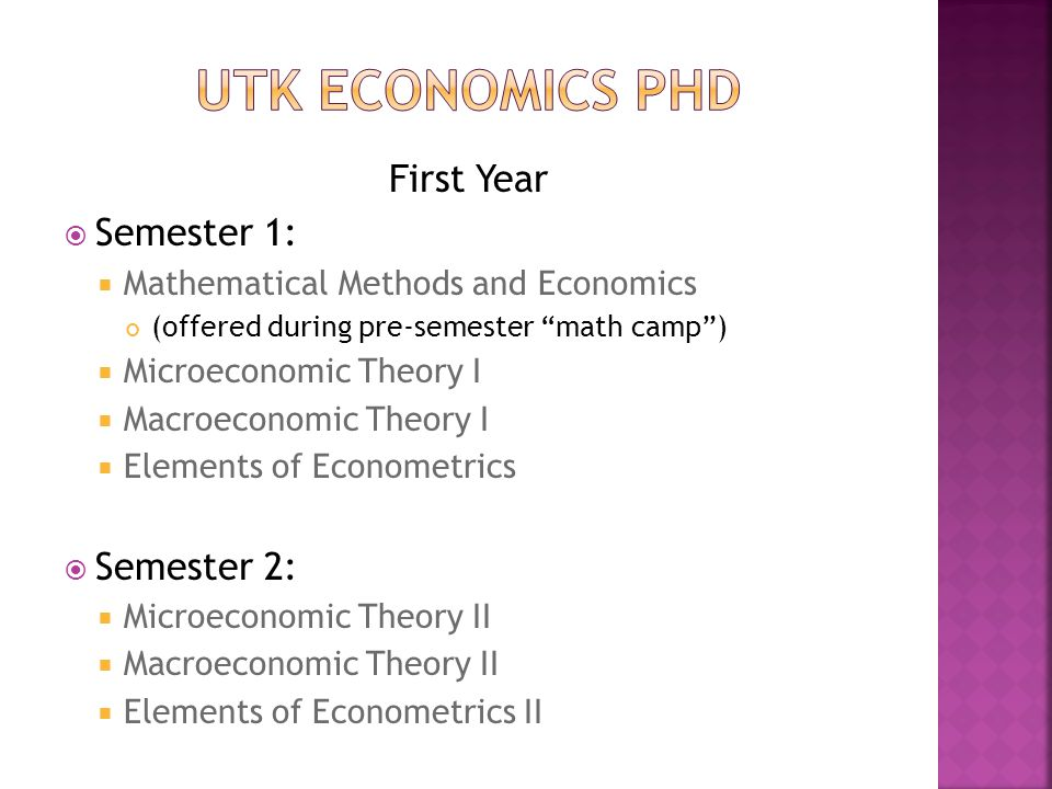 First Year  Semester 1:  Mathematical Methods and Economics (offered during pre-semester math camp )  Microeconomic Theory I  Macroeconomic Theory I  Elements of Econometrics  Semester 2:  Microeconomic Theory II  Macroeconomic Theory II  Elements of Econometrics II