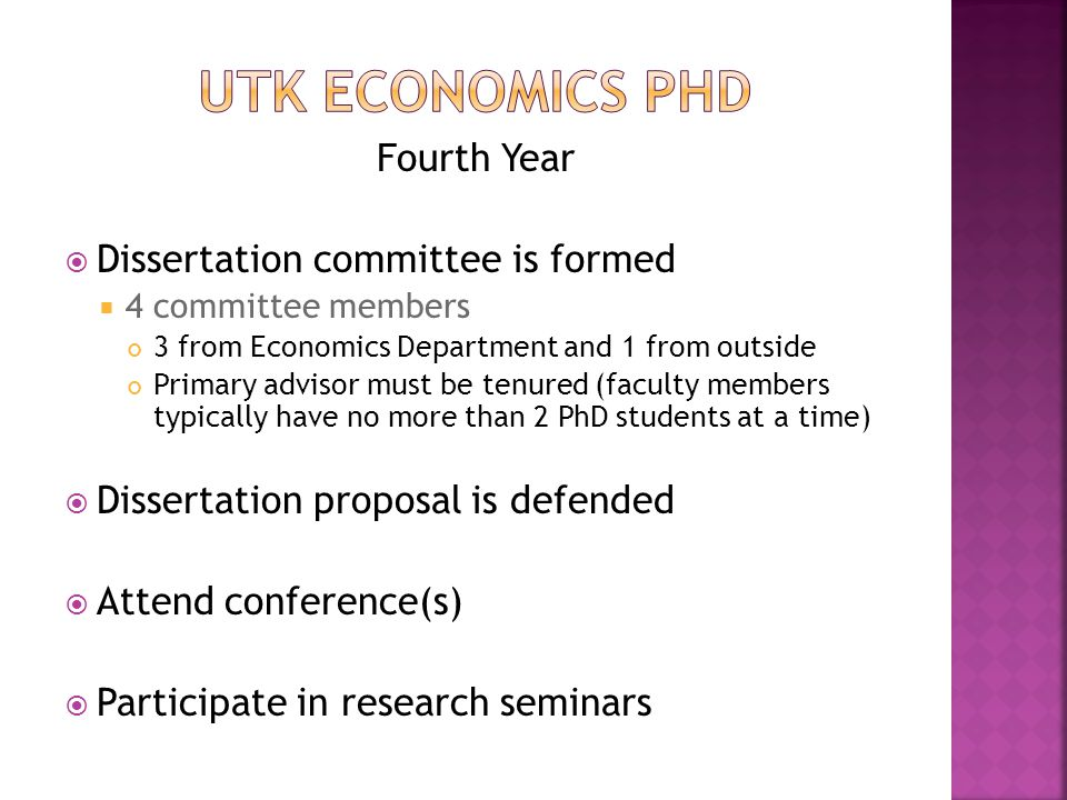 Fourth Year  Dissertation committee is formed  4 committee members 3 from Economics Department and 1 from outside Primary advisor must be tenured (faculty members typically have no more than 2 PhD students at a time)  Dissertation proposal is defended  Attend conference(s)  Participate in research seminars