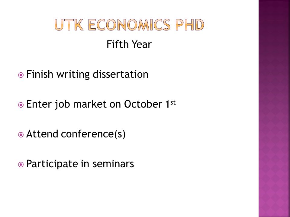 Fifth Year  Finish writing dissertation  Enter job market on October 1 st  Attend conference(s)  Participate in seminars