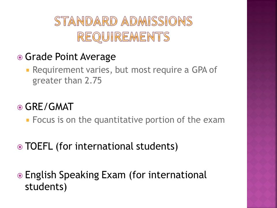  Grade Point Average  Requirement varies, but most require a GPA of greater than 2.75  GRE/GMAT  Focus is on the quantitative portion of the exam  TOEFL (for international students)  English Speaking Exam (for international students)