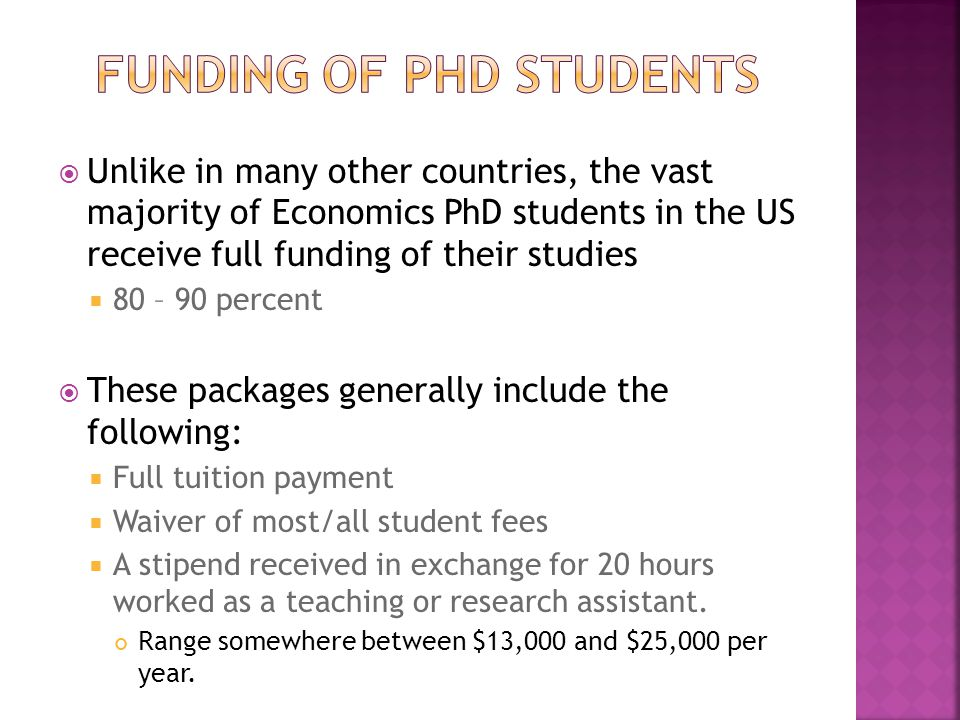  Unlike in many other countries, the vast majority of Economics PhD students in the US receive full funding of their studies  80 – 90 percent  These packages generally include the following:  Full tuition payment  Waiver of most/all student fees  A stipend received in exchange for 20 hours worked as a teaching or research assistant.