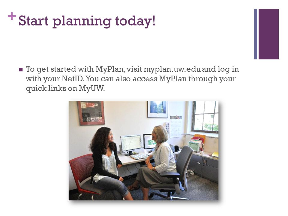 + Start planning today. To get started with MyPlan, visit myplan.uw.edu and log in with your NetID.