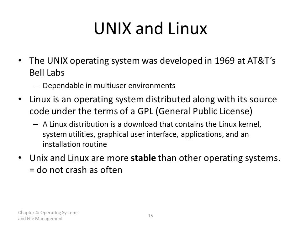 UNIX and Linux The UNIX operating system was developed in 1969 at AT&T's Bell Labs – Dependable in multiuser environments Linux is an operating system distributed along with its source code under the terms of a GPL (General Public License) – A Linux distribution is a download that contains the Linux kernel, system utilities, graphical user interface, applications, and an installation routine Unix and Linux are more stable than other operating systems.