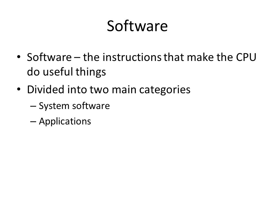 Software Software – the instructions that make the CPU do useful things Divided into two main categories – System software – Applications