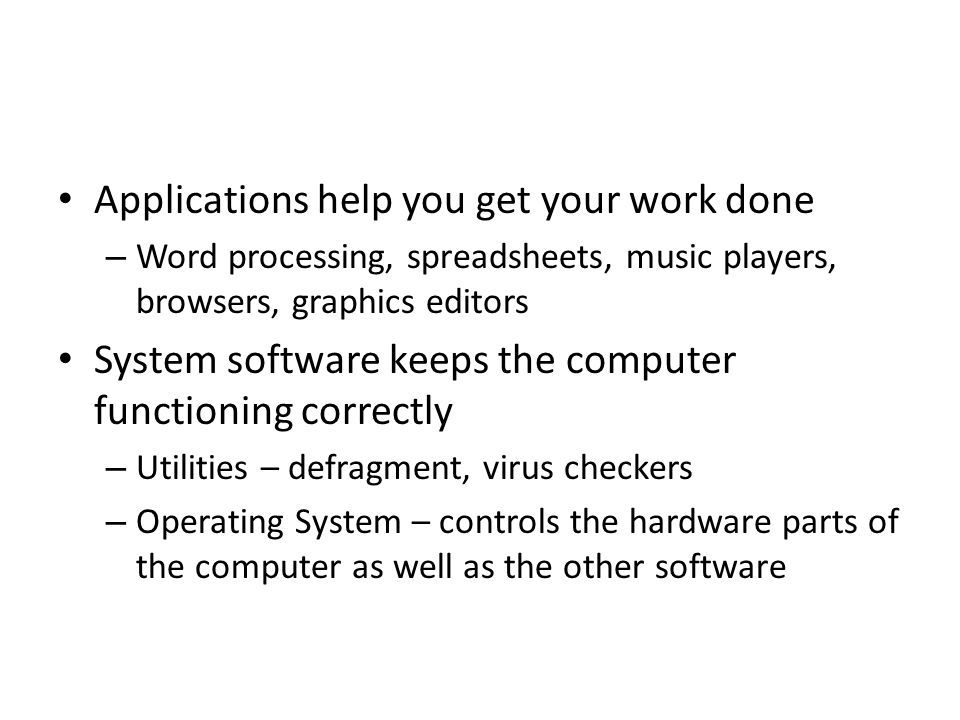 Applications help you get your work done – Word processing, spreadsheets, music players, browsers, graphics editors System software keeps the computer functioning correctly – Utilities – defragment, virus checkers – Operating System – controls the hardware parts of the computer as well as the other software