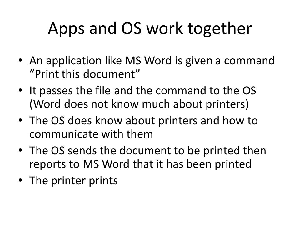 Apps and OS work together An application like MS Word is given a command Print this document It passes the file and the command to the OS (Word does not know much about printers) The OS does know about printers and how to communicate with them The OS sends the document to be printed then reports to MS Word that it has been printed The printer prints