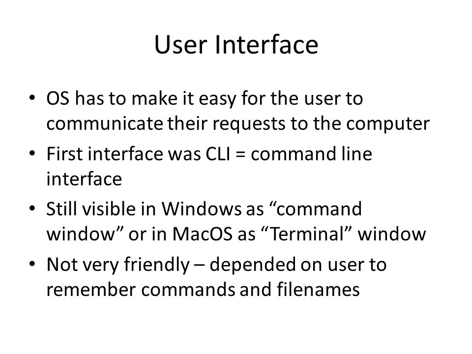 User Interface OS has to make it easy for the user to communicate their requests to the computer First interface was CLI = command line interface Still visible in Windows as command window or in MacOS as Terminal window Not very friendly – depended on user to remember commands and filenames