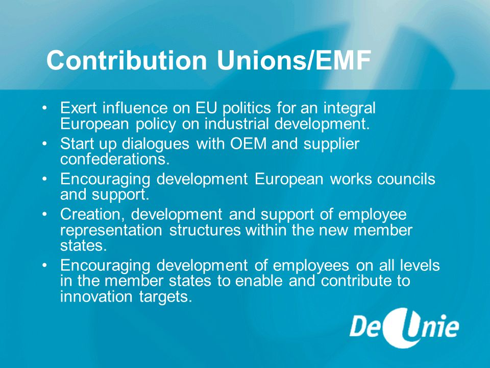 Contribution Unions/EMF Exert influence on EU politics for an integral European policy on industrial development.