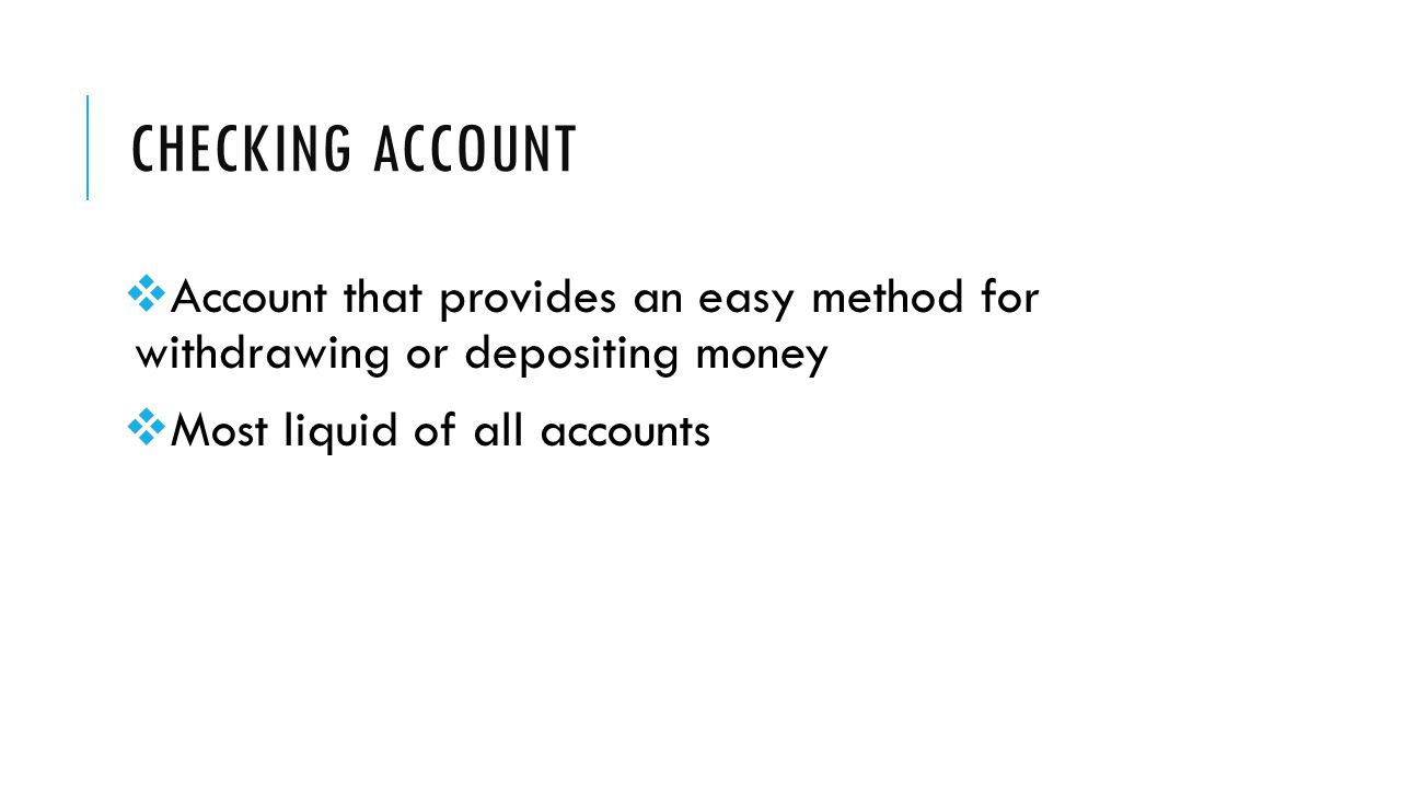 CHECKING ACCOUNT  Account that provides an easy method for withdrawing or depositing money  Most liquid of all accounts