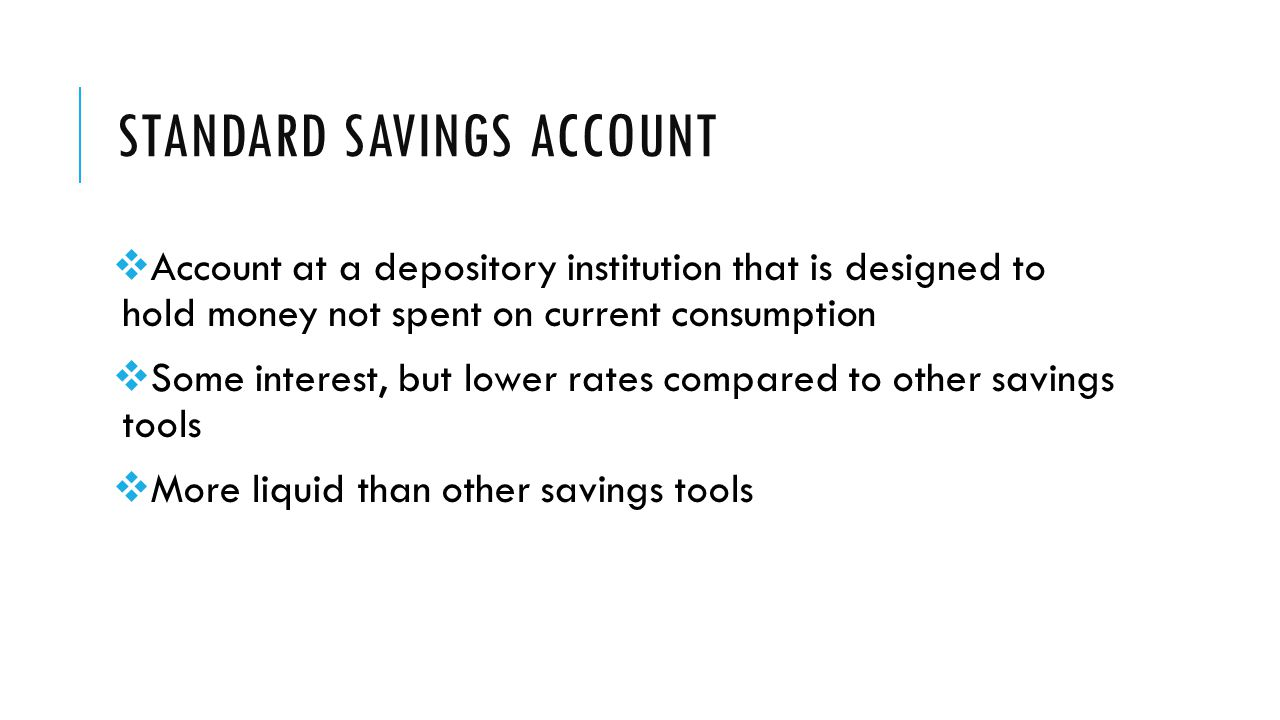 STANDARD SAVINGS ACCOUNT  Account at a depository institution that is designed to hold money not spent on current consumption  Some interest, but lower rates compared to other savings tools  More liquid than other savings tools