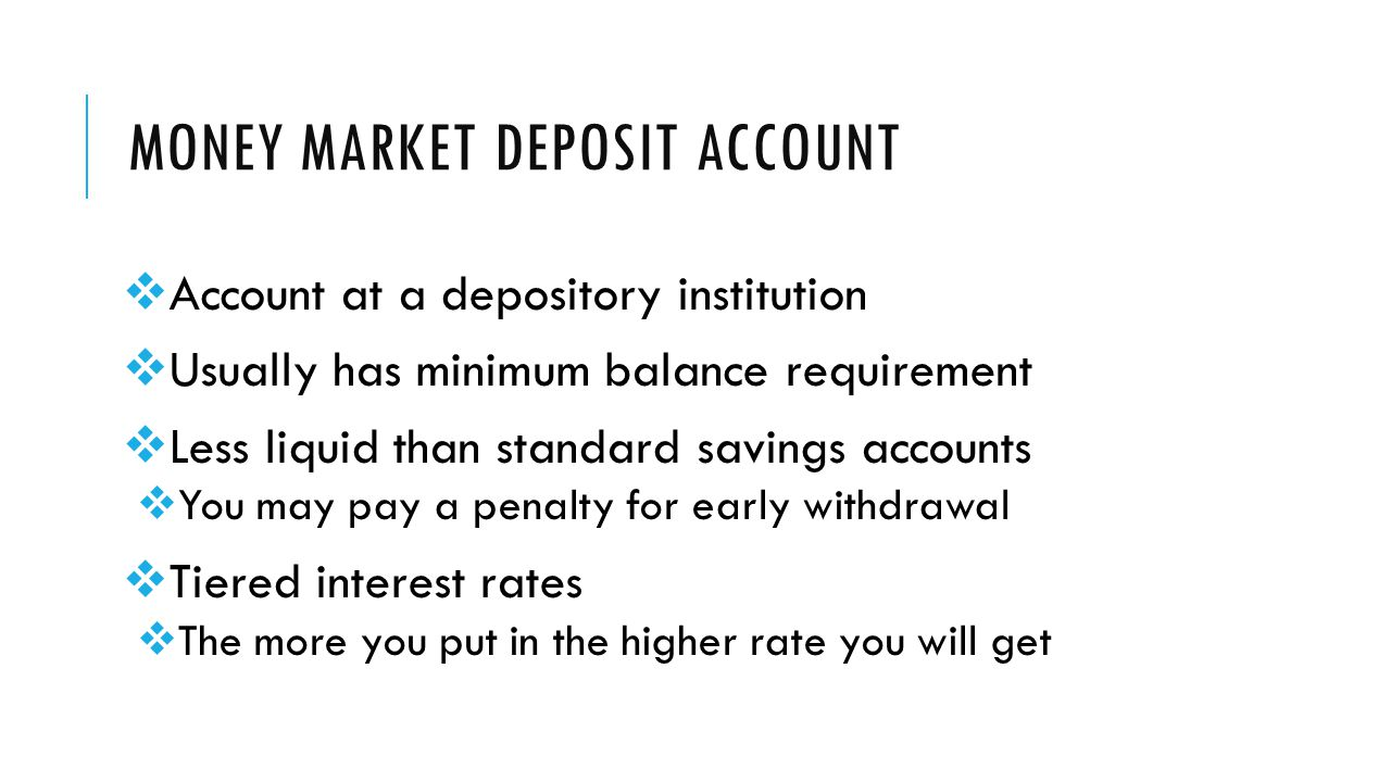 MONEY MARKET DEPOSIT ACCOUNT  Account at a depository institution  Usually has minimum balance requirement  Less liquid than standard savings accounts  You may pay a penalty for early withdrawal  Tiered interest rates  The more you put in the higher rate you will get