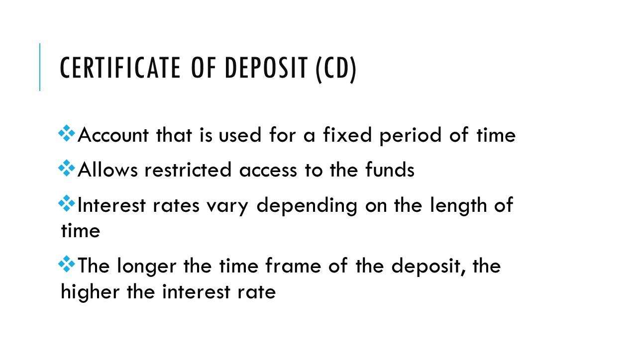 CERTIFICATE OF DEPOSIT (CD)  Account that is used for a fixed period of time  Allows restricted access to the funds  Interest rates vary depending on the length of time  The longer the time frame of the deposit, the higher the interest rate