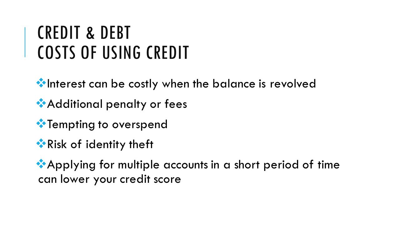 CREDIT & DEBT COSTS OF USING CREDIT  Interest can be costly when the balance is revolved  Additional penalty or fees  Tempting to overspend  Risk of identity theft  Applying for multiple accounts in a short period of time can lower your credit score