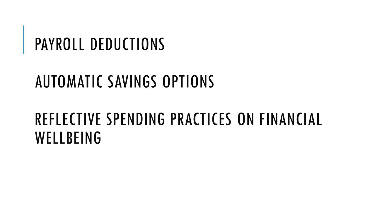 PAYROLL DEDUCTIONS AUTOMATIC SAVINGS OPTIONS REFLECTIVE SPENDING PRACTICES ON FINANCIAL WELLBEING