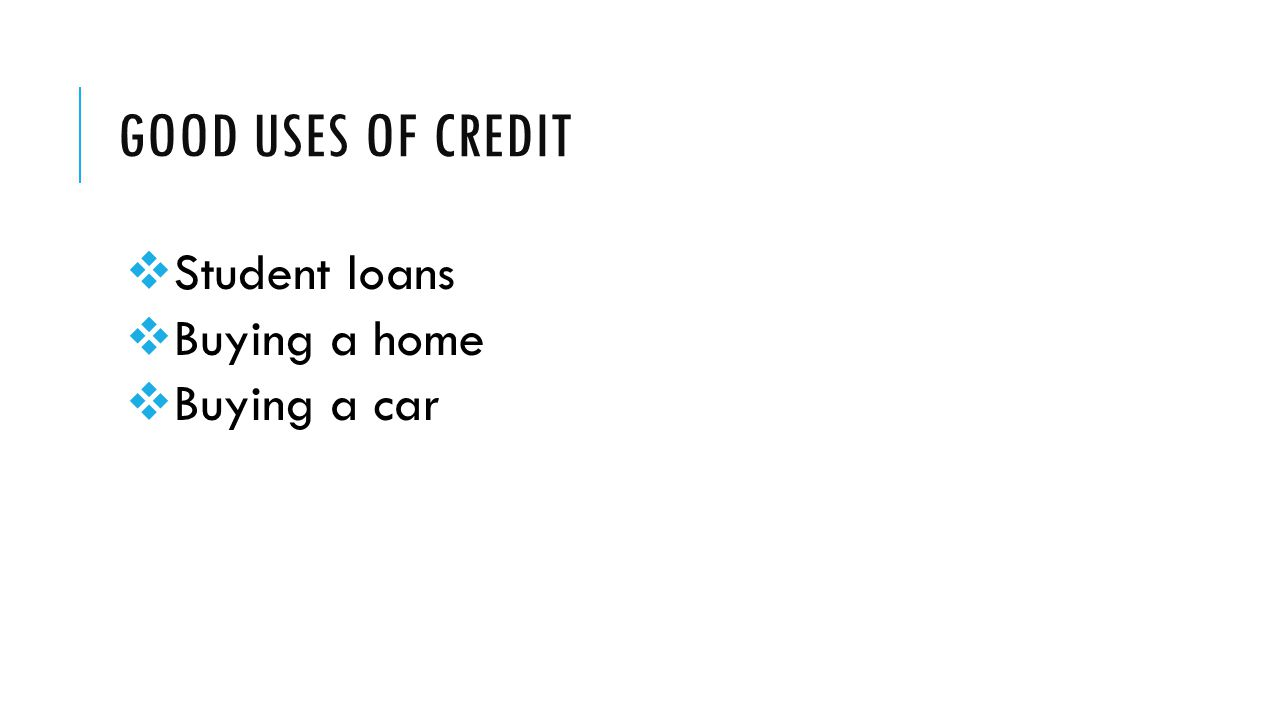 GOOD USES OF CREDIT  Student loans  Buying a home  Buying a car
