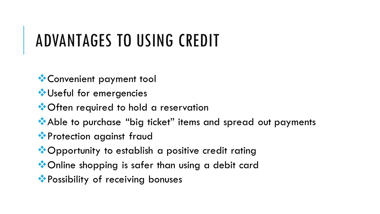 ADVANTAGES TO USING CREDIT  Convenient payment tool  Useful for emergencies  Often required to hold a reservation  Able to purchase big ticket items and spread out payments  Protection against fraud  Opportunity to establish a positive credit rating  Online shopping is safer than using a debit card  Possibility of receiving bonuses