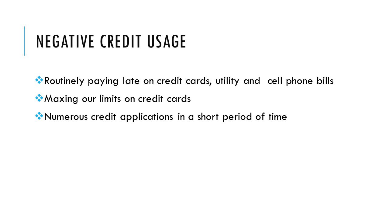 NEGATIVE CREDIT USAGE  Routinely paying late on credit cards, utility and cell phone bills  Maxing our limits on credit cards  Numerous credit applications in a short period of time