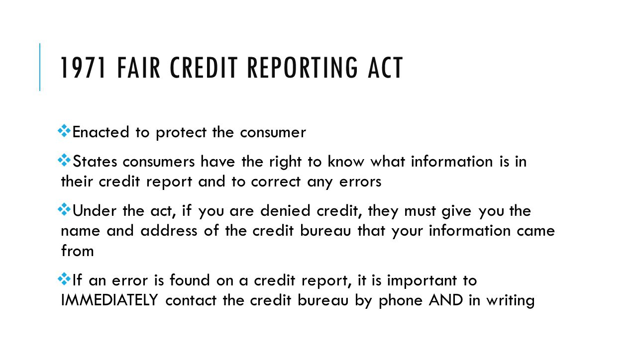 1971 FAIR CREDIT REPORTING ACT  Enacted to protect the consumer  States consumers have the right to know what information is in their credit report and to correct any errors  Under the act, if you are denied credit, they must give you the name and address of the credit bureau that your information came from  If an error is found on a credit report, it is important to IMMEDIATELY contact the credit bureau by phone AND in writing