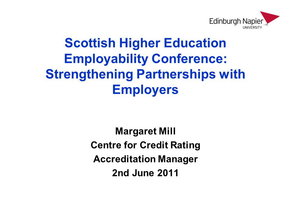 Scottish Higher Education Employability Conference: Strengthening Partnerships with Employers Margaret Mill Centre for Credit Rating Accreditation Manager 2nd June 2011