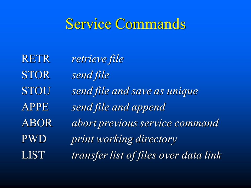 Service Commands RETRretrieve file STORsend file STOUsend file and save as unique APPEsend file and append ABORabort previous service command PWDprint working directory LISTtransfer list of files over data link