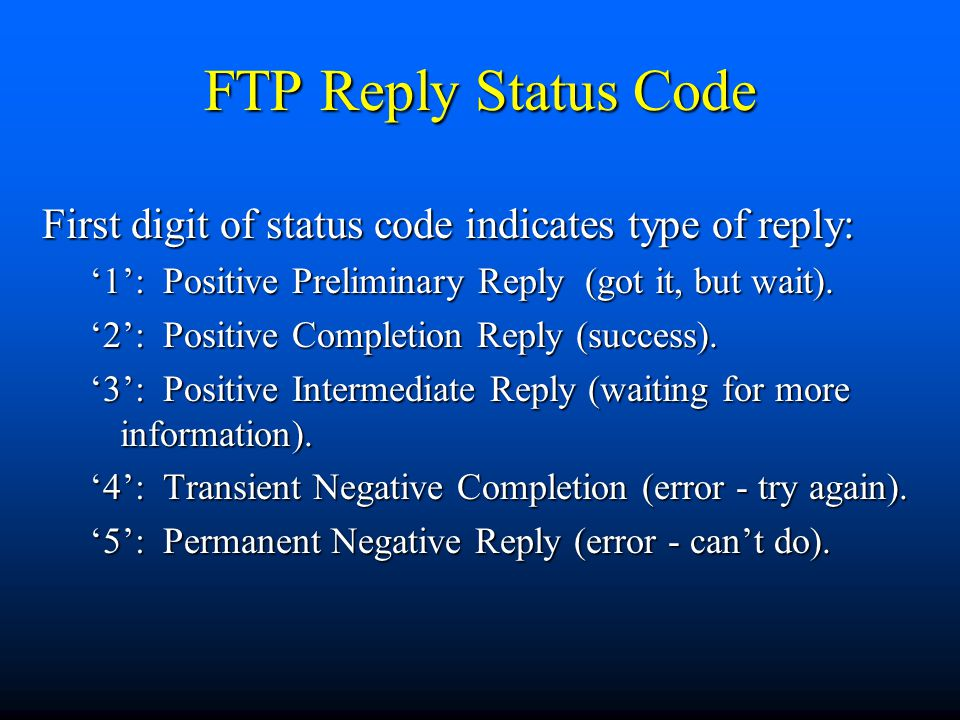FTP Reply Status Code First digit of status code indicates type of reply: '1': Positive Preliminary Reply (got it, but wait).