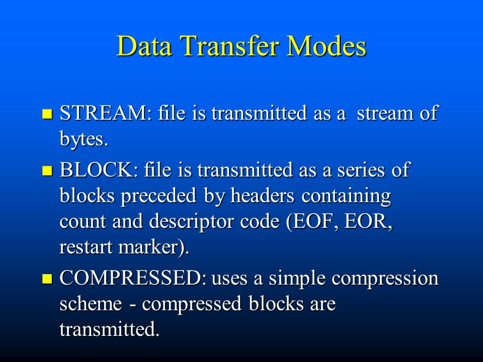Data Transfer Modes n STREAM: file is transmitted as a stream of bytes.